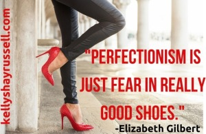 %22Perfectionism is just fear in really good shoes.%22